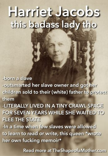 -born a slave -outsmarted her slave owner and got her children sold to their (white) father to protect them -LITERALLY LIVED IN A TINY CRAWL SPACE FOR SEVEN YEARS WHILE SHE WAITED TO FLEE THE STATE -In a time when few slaves were allowed to learn to read or write, this queen *wrote her own fucking memoir*