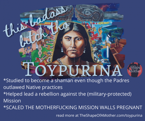 *Studied to become a shaman even though the Padres outlawed Native practices *Helped lead a rebellion against the (military-protected) Mission *SCALED THE MOTHERFUCKING MISSION WALLS PREGNANT